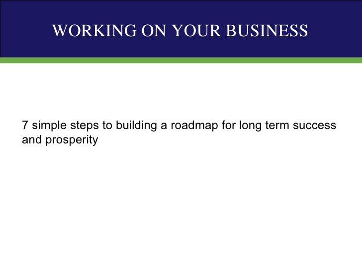 7 simple steps to building a roadmap for long term success and prosperity WORKING ON YOUR BUSINESS