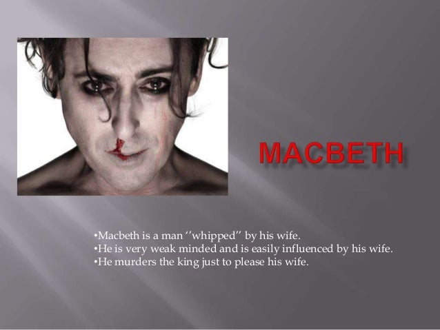 •Macbeth is a man ''whipped'' by his wife.•He is very weak minded and is easily influenced by his wife.•He murders the kin...