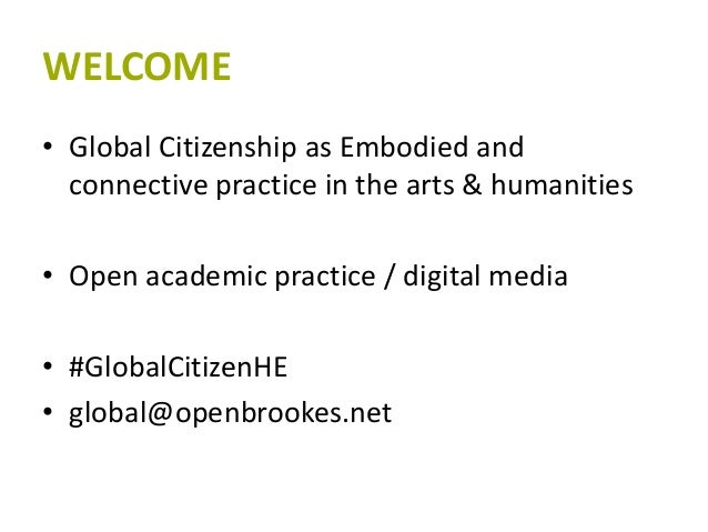 WELCOME • Global Citizenship as Embodied and connective practice in the arts & humanities • Open academic practice / digit...