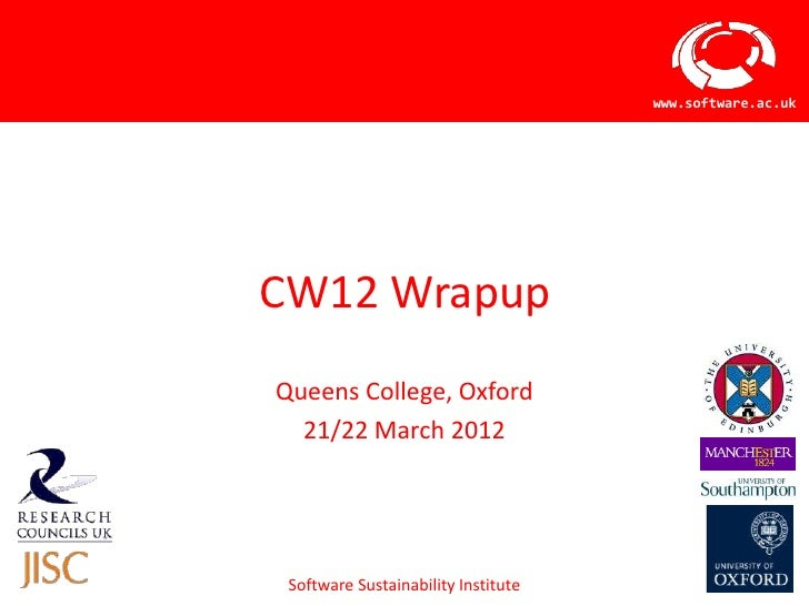 www.software.ac.ukCW12 WrapupQueens College, Oxford  21/22 March 2012 Software Sustainability Institute