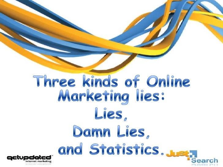 Three kinds of Online Marketing lies: <br />Lies, <br />Damn Lies, <br />and Statistics.<br />