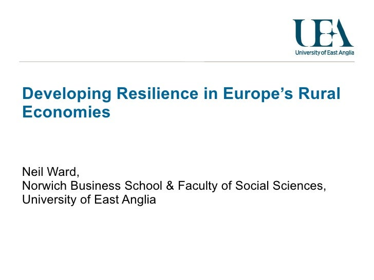 Developing Resilience in Europe's Rural Economies Neil Ward, Norwich Business School & Faculty of Social Sciences,  Univer...