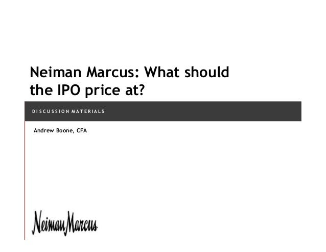 D I S C U S S I O N M A T E R I A L S Neiman Marcus: What should the IPO price at? Andrew Boone, CFA