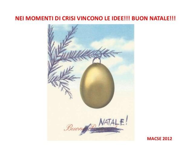 NEI MOMENTI DI CRISI VINCONO LE IDEE!!! BUON NATALE!!!                                            MACSE 2012