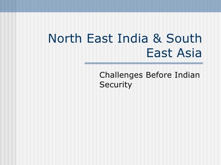 North East India & South                East Asia        Challenges Before Indian        Security