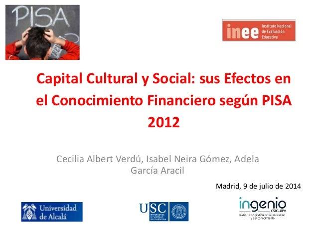 Capital Cultural y Social: sus Efectos en el Conocimiento Financiero según PISA 2012 Cecilia Albert Verdú, Isabel Neira Gó...