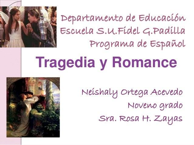 Departamento de Educación Escuela S.U.Fidel G.Padilla Programa de Español Tragedia y Romance Neishaly Ortega Acevedo Noven...