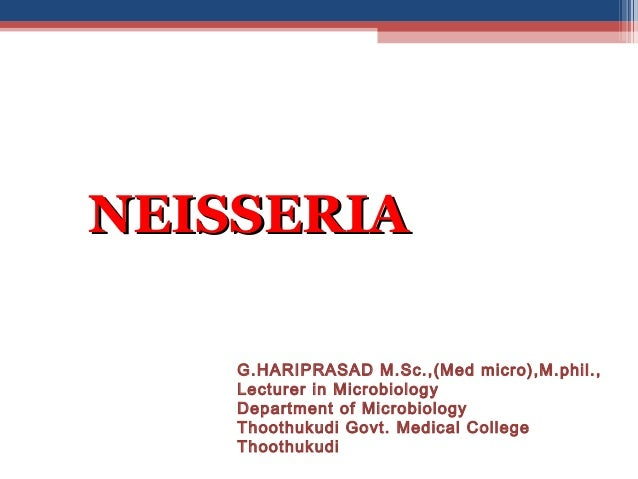 NEISSERIANEISSERIAG.HARIPRASAD M.Sc.,(Med micro),M.phil.,Lecturer in MicrobiologyDepartment of MicrobiologyThoothukudi Gov...