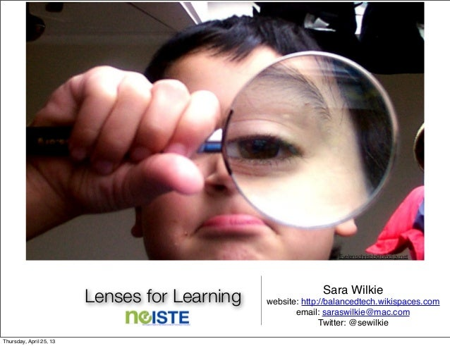 Lenses for Learning Sara Wilkiewebsite: http://balancedtech.wikispaces.comemail: saraswilkie@mac.comTwitter: @sewilkieEyel...