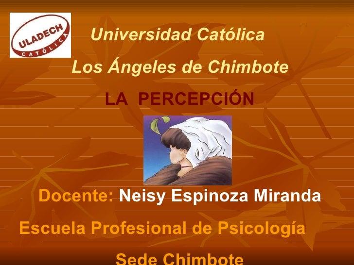 Universidad Católica  Los Ángeles de Chimbote LA  PERCEPCIÓN Docente:  Neisy Espinoza Miranda Escuela Profesional de Psico...