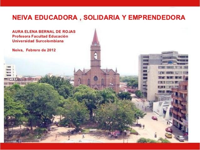 NEIVA EDUCADORA , SOLIDARIA Y EMPRENDEDORAAURA ELENA BERNAL DE ROJASProfesora Facultad EducaciónUniversidad SurcolombianaN...