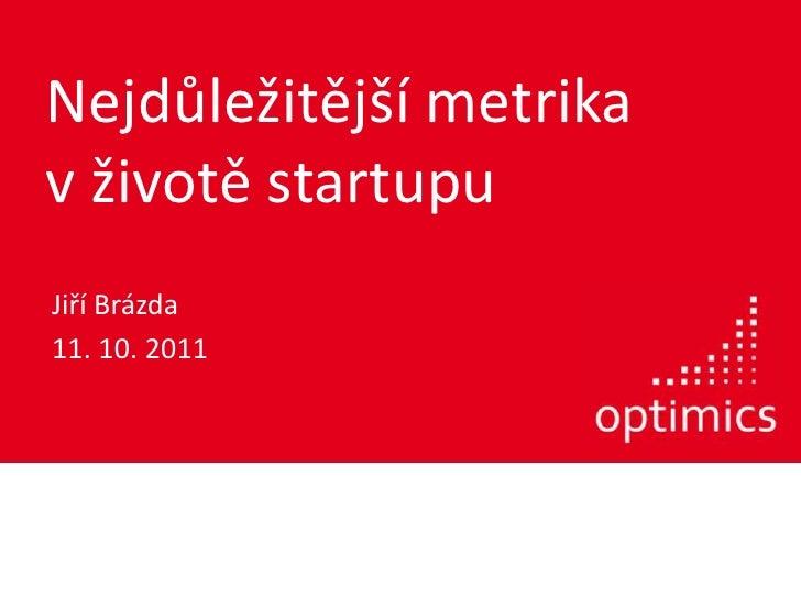 Nejdůležitější metrikav životě startupu<br />Jiří Brázda<br />11. 10. 2011<br />