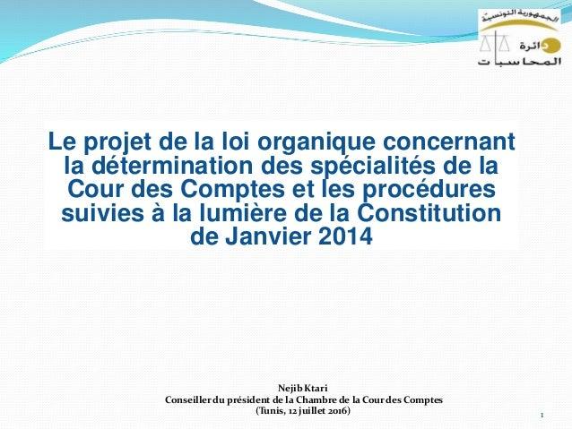 1 Nejib Ktari Conseiller du président de la Chambre de la Cour des Comptes (Tunis, 12 juillet 2016) Le projet de la loi or...