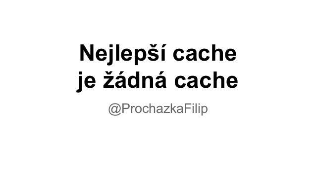 Nejlepší cache je žádná cache @ProchazkaFilip