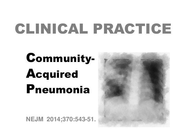 CLINICAL PRACTICE CommunityAcquired Pneumonia NEJM 2014;370:543-51.
