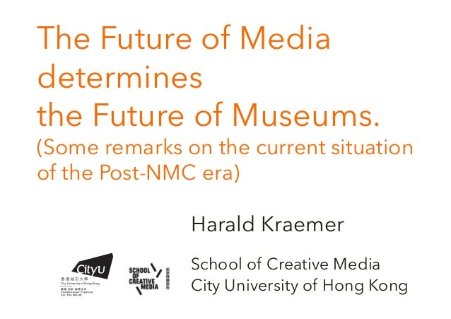 The Future of Media determines the Future of Museums. (Some remarks on the current situation of the Post-NMC era) Harald K...