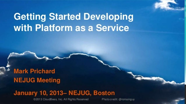 Getting Started Developingwith Platform as a ServiceMark PrichardNEJUG MeetingJanuary 10, 2013– NEJUG, Boston      ©2013 C...