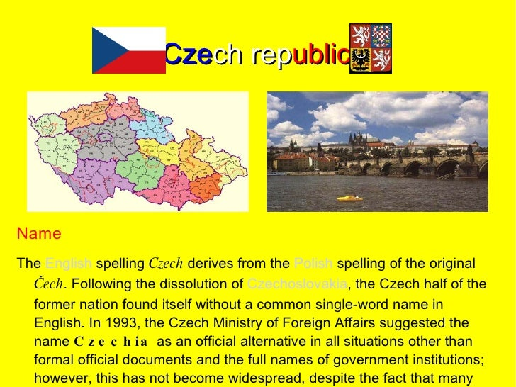 Czech republic     Name The English spelling C zech derives from the Polish spelling of the original   Čech. Following the...