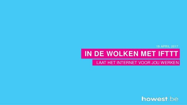 LAAT HET INTERNET VOOR JOU WERKEN 19 APRIL 2017 IN DE WOLKEN MET IFTTT