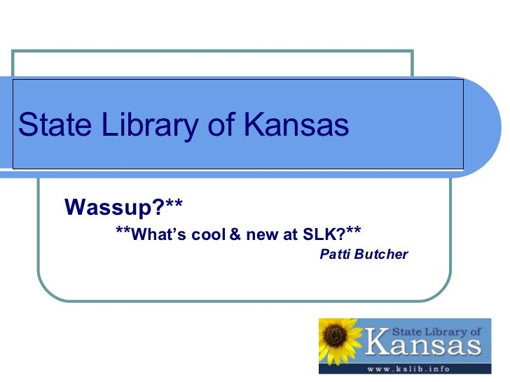 State Library of Kansas Wassup?** ** What's cool & new at SLK? ** Patti Butcher