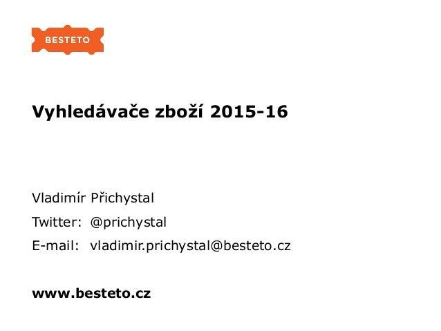 Vyhledávače zboží 2015-16 Vladimír Přichystal Twitter: @prichystal E-mail: vladimir.prichystal@besteto.cz www.besteto.cz