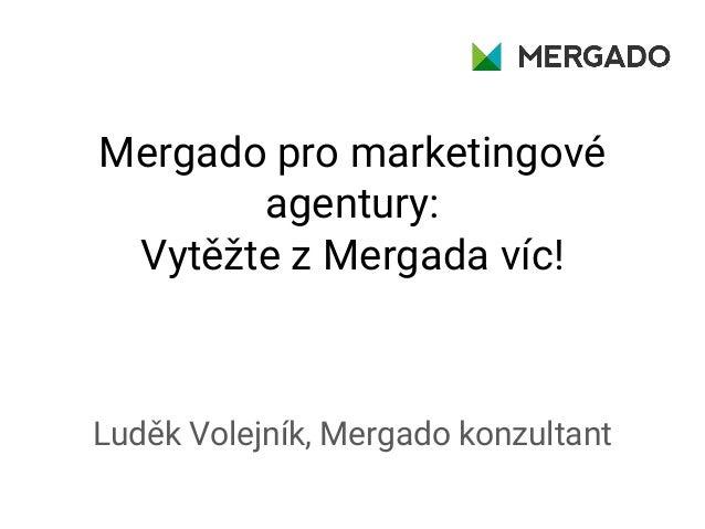 Mergado pro marketingové agentury: Vytěžte z Mergada víc! Luděk Volejník, Mergado konzultant