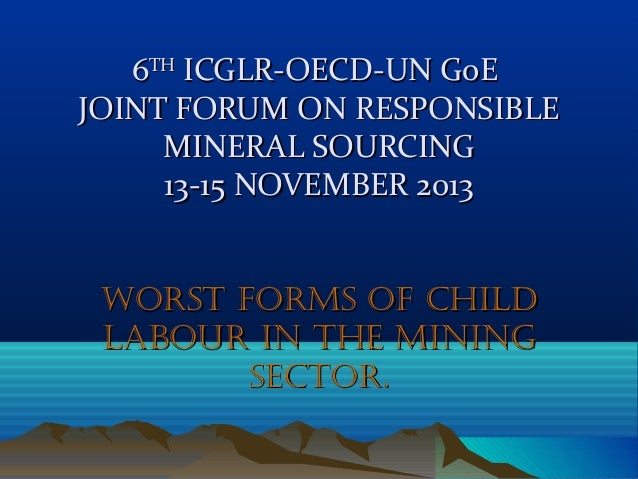6TH ICGLR-OECD-UN GoE JOINT FORUM ON RESPONSIBLE MINERAL SOURCING 13-15 NOVEMBER 2013 WORST FORMS OF CHILD LABOUR IN THE M...