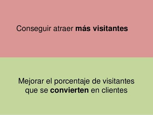 Conseguir atraer más visitantes  Mejorar el porcentaje de visitantes que se convierten en clientes