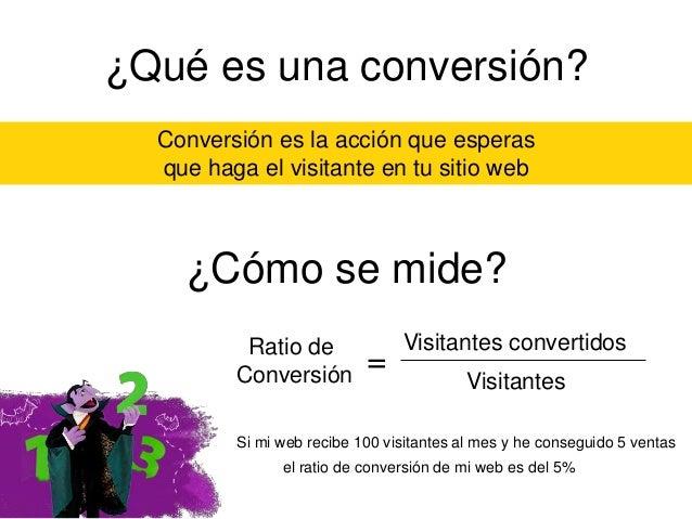 ¿Qué es una conversión? Conversión es la acción que esperas que haga el visitante en tu sitio web  ¿Cómo se mide? Ratio de...