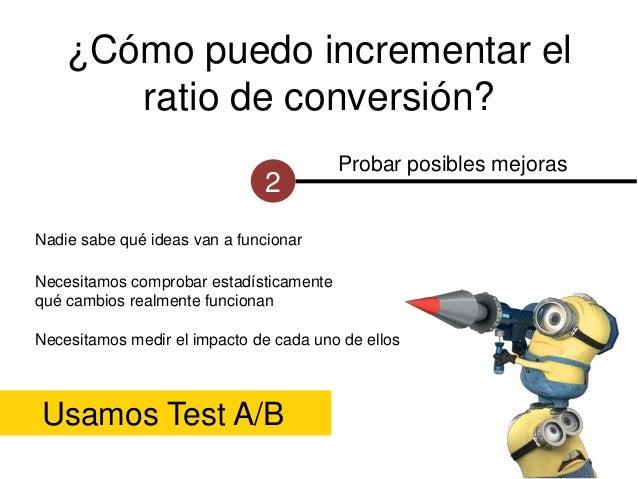 ¿Cómo puedo incrementar el ratio de conversión? 2  Probar posibles mejoras  Nadie sabe qué ideas van a funcionar Necesitam...