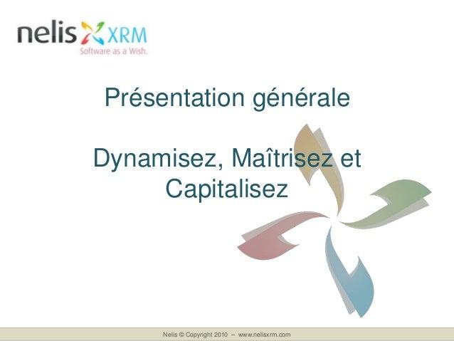 Nelis © Copyright 2010 – www.nelisxrm.com Présentation générale Dynamisez, Maîtrisez et Capitalisez