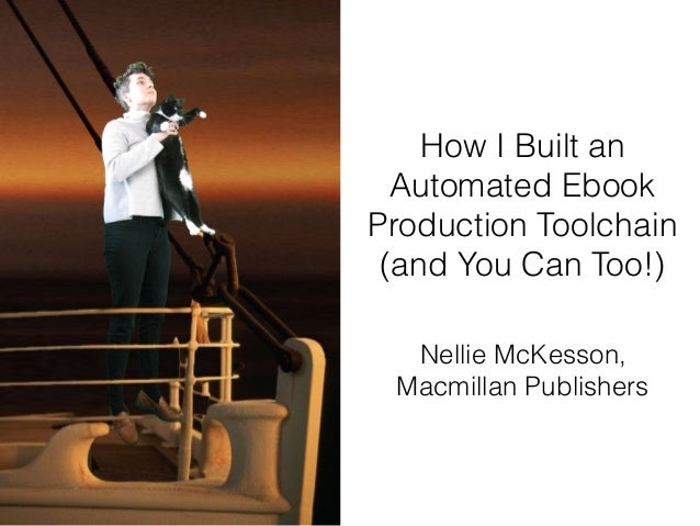 How I Built an Automated Ebook Production Toolchain (and You Can Too!) Nellie McKesson, Macmillan Publishers