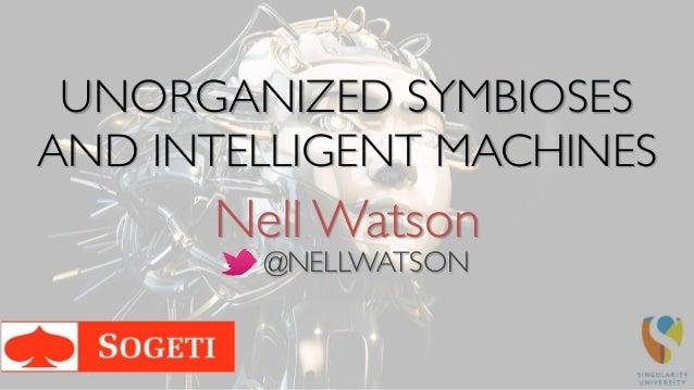 Nell Watson UNORGANIZED SYMBIOSES AND INTELLIGENT MACHINES @NELLWATSON