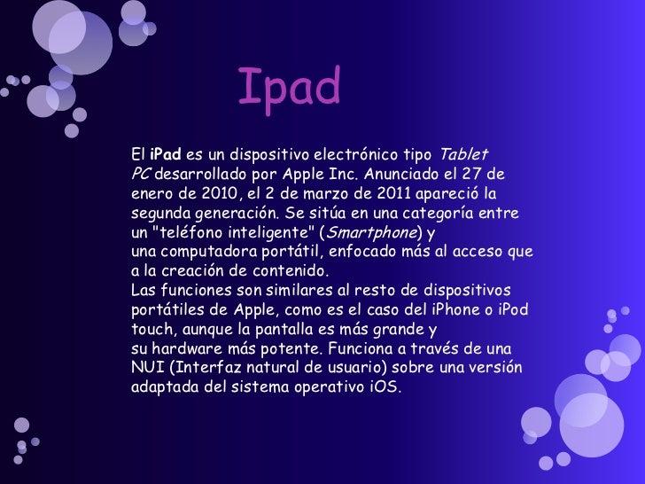 Ipad<br />EliPades un dispositivo electrónico tipoTablet PCdesarrollado porApple Inc.Anunciado el 27 de enero de 201...