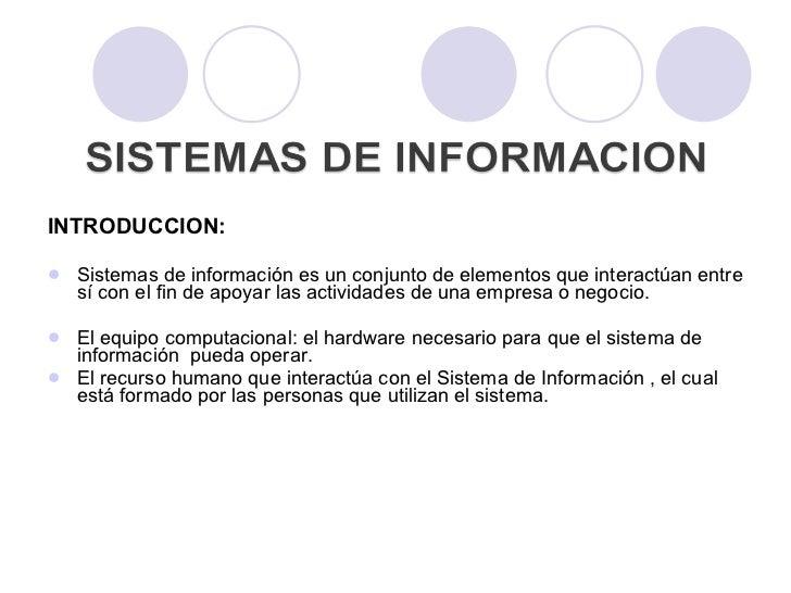 <ul><li>INTRODUCCION:  </li></ul><ul><li>Sistemas de información es un conjunto de elementos que interactúan entre sí con ...
