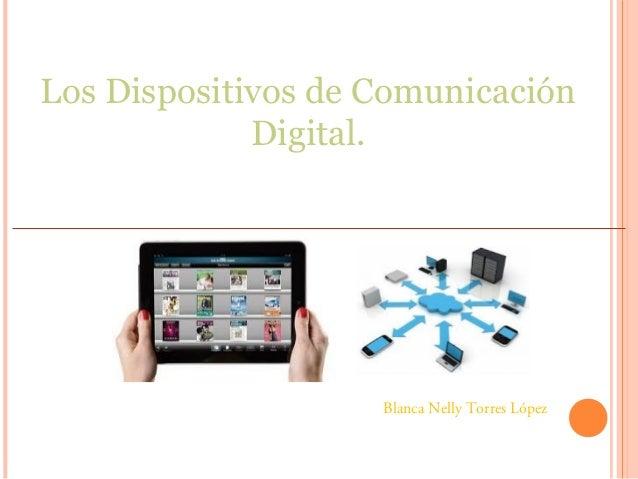 Los Dispositivos de Comunicación Digital. Blanca Nelly Torres López
