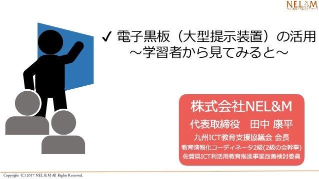 Copyright (C) 2017 NEL&M All Rights Reserved. ✔ 電⼦⿊板(⼤型提⽰装置)の活⽤ 〜学習者から⾒てみると〜