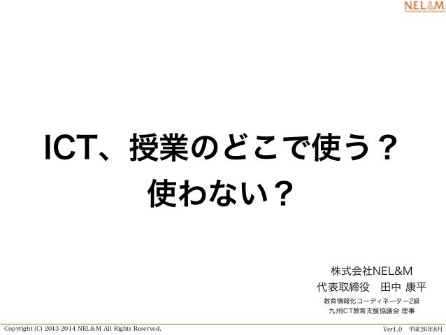 Copyright (C) 2013-2014 NEL&M All Rights Reserved. Ver1.0 平成26年8月 ICT、授業のどこで使う? 使わない? 株式会社NEL&M