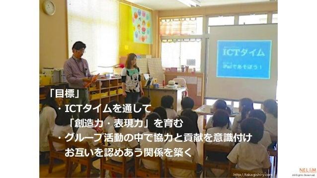 All Rights Reserved. 「⽬標」 ・ICTタイムを通して 「創造⼒・表現⼒」を育む ・グループ活動の中で協⼒と貢献を意識付け お互いを認めあう関係を築く http://takagishi-y.com