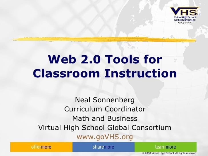 Web 2.0 Tools for Classroom Instruction Neal Sonnenberg Curriculum Coordinator Math and Business Virtual High School Globa...