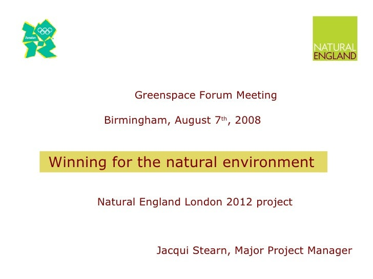 Greenspace Forum Meeting   Birmingham, August 7 th , 2008 Natural England London 2012 project   Jacqui Stearn, Major Proje...
