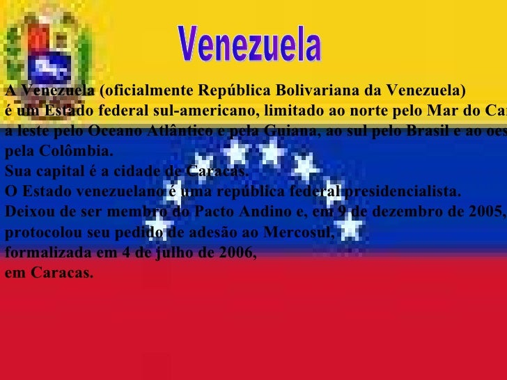 A Venezuela (oficialmente República Bolivariana da Venezuela)  é um Estado federal sul-americano, limitado ao norte pelo M...