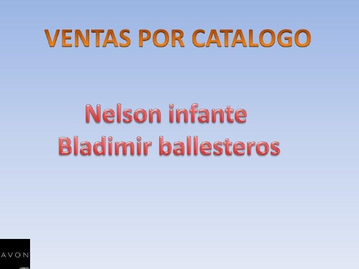 VENTAS POR CATALOGO<br />Nelson infante <br />Bladimir ballesteros<br />