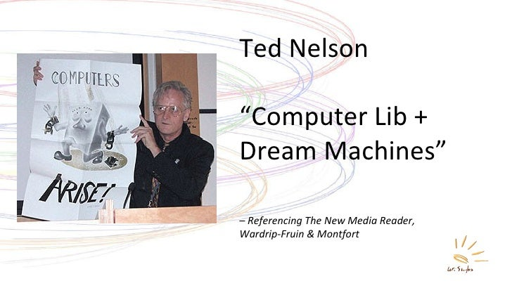 "Ted Nelson "" Computer Lib + Dream Machines"" –  Referencing The New Media Reader,  Wardrip-Fruin & Montfort"