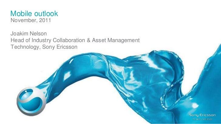 Mobile outlookNovember, 2011Joakim NelsonHead of Industry Collaboration & Asset ManagementTechnology, Sony EricssonCONFIDE...
