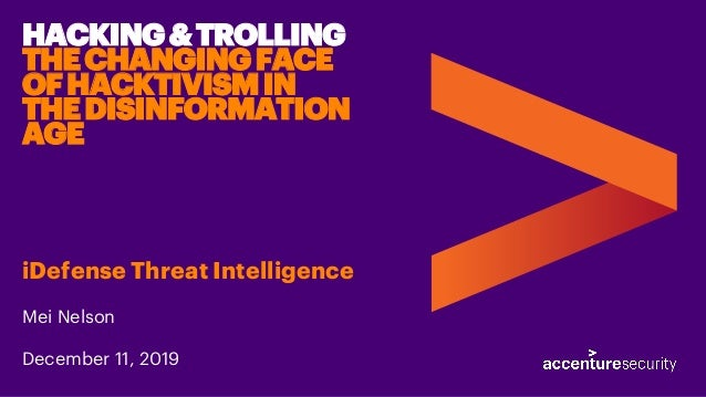 HACKING&TROLLING THECHANGINGFACE OFHACKTIVISMIN THEDISINFORMATION AGE iDefense Threat Intelligence Mei Nelson December 11,...