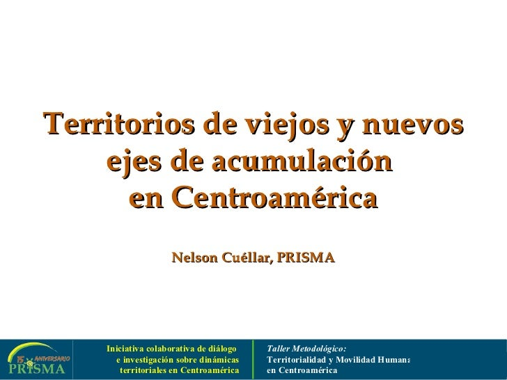 Territorios de viejos y nuevos ejes de acumulación  en Centroamérica Nelson Cuéllar, PRISMA