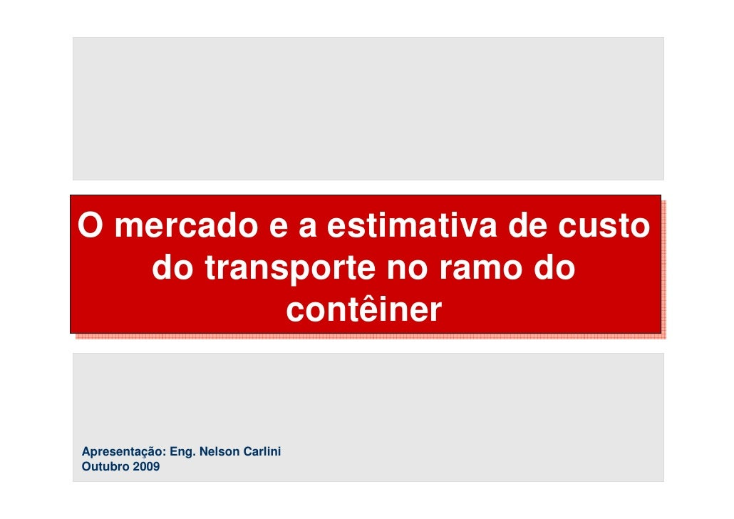 O mercado e a estimativa de custo    do transporte no ramo do            contêiner   Apresentação: Eng. Nelson Carlini Out...