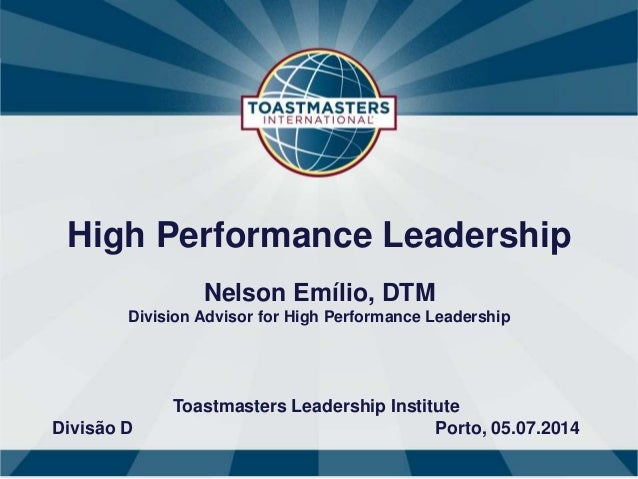 High Performance Leadership Nelson Emílio, DTM Division Advisor for High Performance Leadership Toastmasters Leadership In...