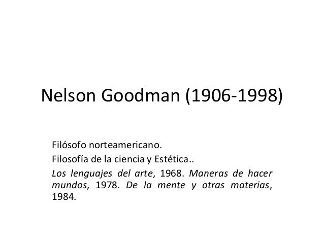 Nelson Goodman (1906-1998)Filósofo norteamericano.Filosofía de la ciencia y Estética..Los lenguajes del arte, 1968. Manera...